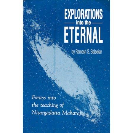 Explorations into the Eternal: Forays into the Teachings of Nisargadatta Maharaj