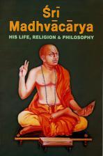 Sri Madhvacarya His Life, Religion and Philosophy