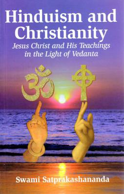 Hinduism and Christianity Jesus Christ and His Teachings in the Light of Vedanta